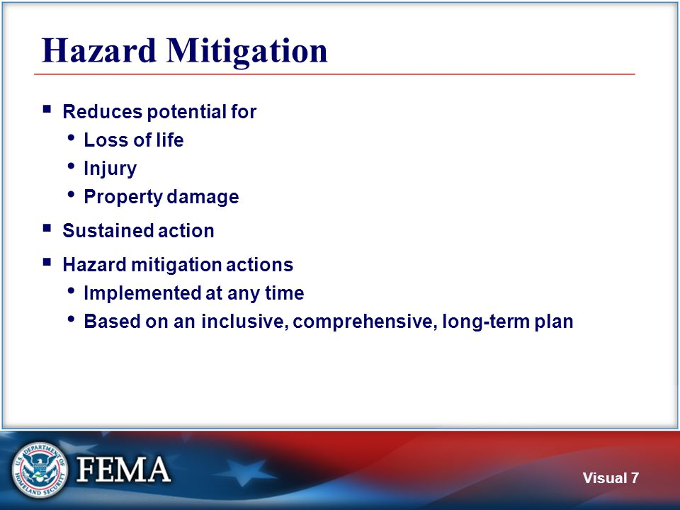 Visual 7 Hazard Mitigation  Reduces potential for Loss of life Injury Property damage  Sustained action  Hazard mitigation actions Implemented at a
