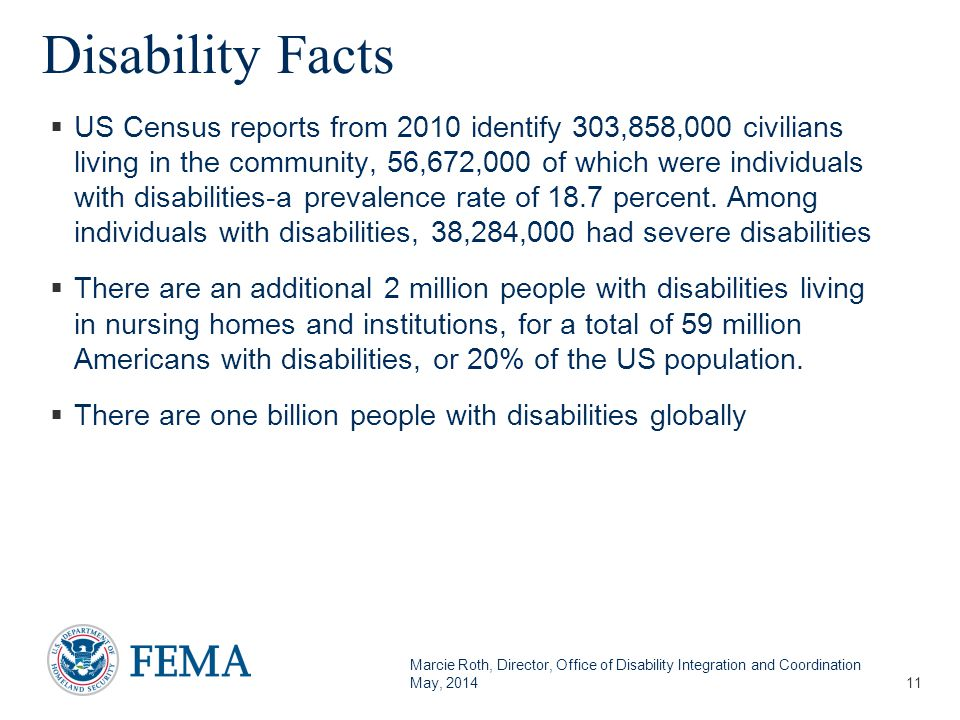 Marcie Roth, Director, Office of Disability Integration and Coordination May, 2014 Disability Facts  US Census reports from 2010 identify 303,858,000 civilians living in the community, 56,672,000 of which were individuals with disabilities-a prevalence rate of 18.7 percent.