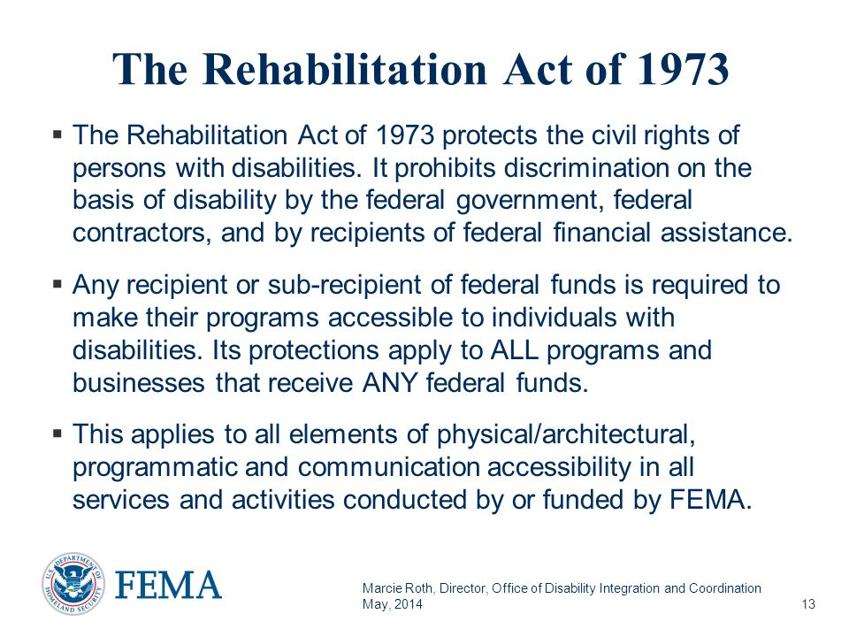 Marcie Roth, Director, Office of Disability Integration and Coordination May, 2014 The Rehabilitation Act of 1973  The Rehabilitation Act of 1973 protects the civil rights of persons with disabilities.