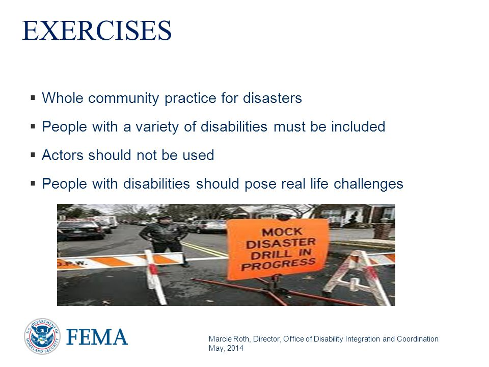 Marcie Roth, Director, Office of Disability Integration and Coordination May, 2014 EXERCISES  Whole community practice for disasters  People with a variety of disabilities must be included  Actors should not be used  People with disabilities should pose real life challenges