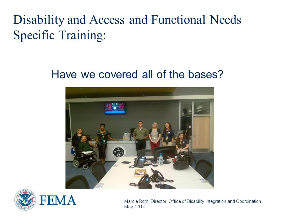 Marcie Roth, Director, Office of Disability Integration and Coordination May, 2014 Disability and Access and Functional Needs Specific Training: 24 Have we covered all of the bases