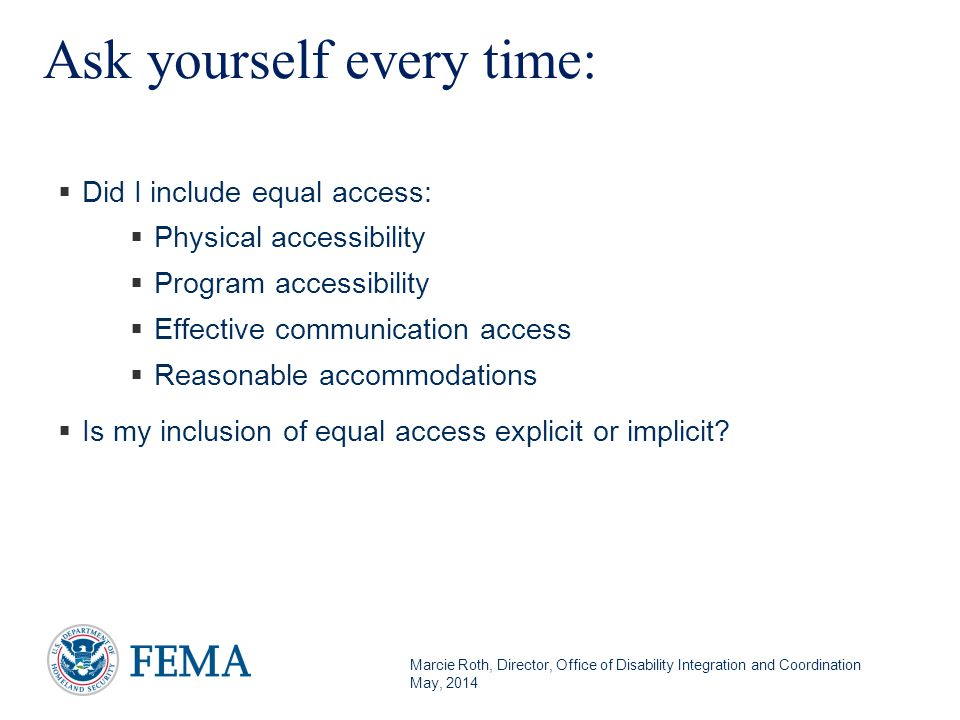 Marcie Roth, Director, Office of Disability Integration and Coordination May, 2014 Ask yourself every time:  Did I include equal access:  Physical accessibility  Program accessibility  Effective communication access  Reasonable accommodations  Is my inclusion of equal access explicit or implicit