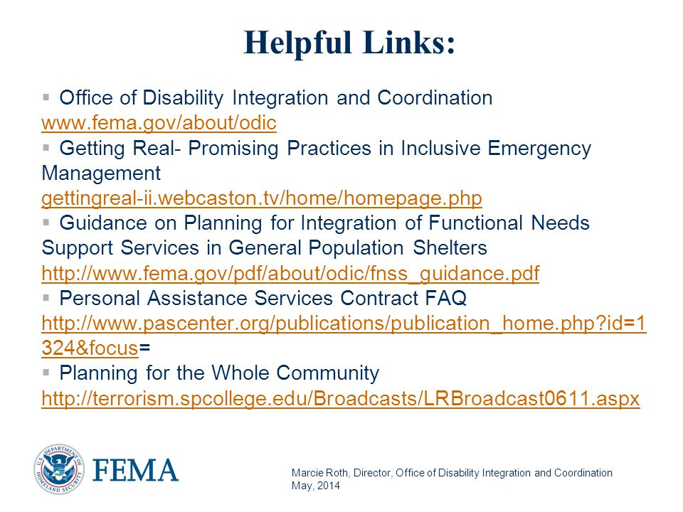 Marcie Roth, Director, Office of Disability Integration and Coordination May, 2014 Helpful Links:  Office of Disability Integration and Coordination www.fema.gov/about/odic www.fema.gov/about/odic  Getting Real- Promising Practices in Inclusive Emergency Management gettingreal-ii.webcaston.tv/home/homepage.php  Guidance on Planning for Integration of Functional Needs Support Services in General Population Shelters http://www.fema.gov/pdf/about/odic/fnss_guidance.pdf http://www.fema.gov/pdf/about/odic/fnss_guidance.pdf  Personal Assistance Services Contract FAQ http://www.pascenter.org/publications/publication_home.php id=1 324&focushttp://www.pascenter.org/publications/publication_home.php id=1 324&focus=  Planning for the Whole Community http://terrorism.spcollege.edu/Broadcasts/LRBroadcast0611.aspx http://terrorism.spcollege.edu/Broadcasts/LRBroadcast0611.aspx39