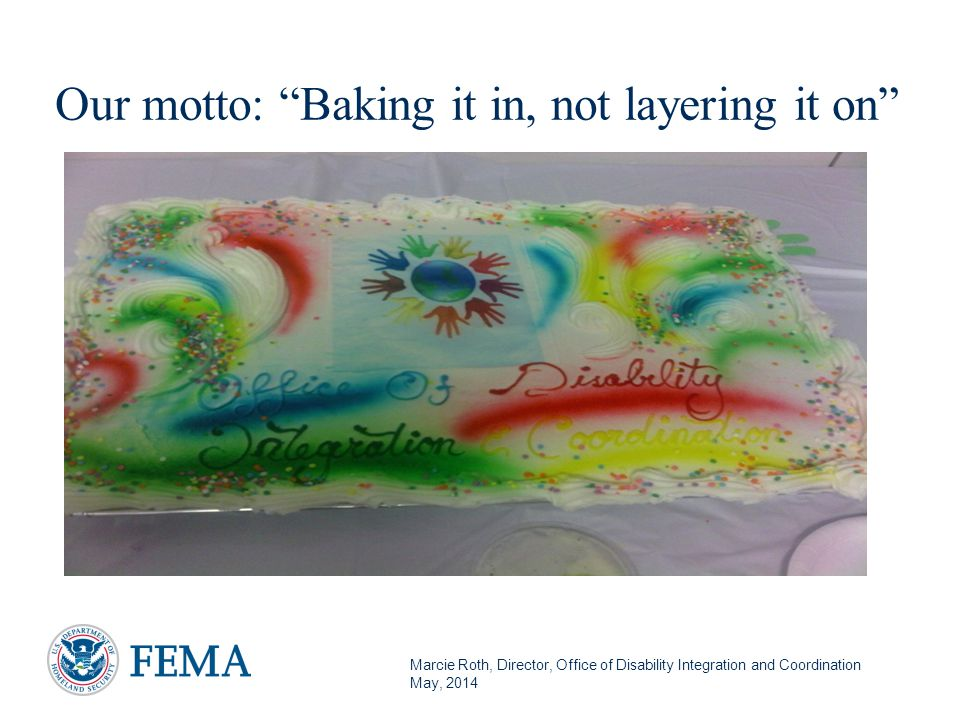 Marcie Roth, Director, Office of Disability Integration and Coordination May, 2014 Our motto: Baking it in, not layering it on