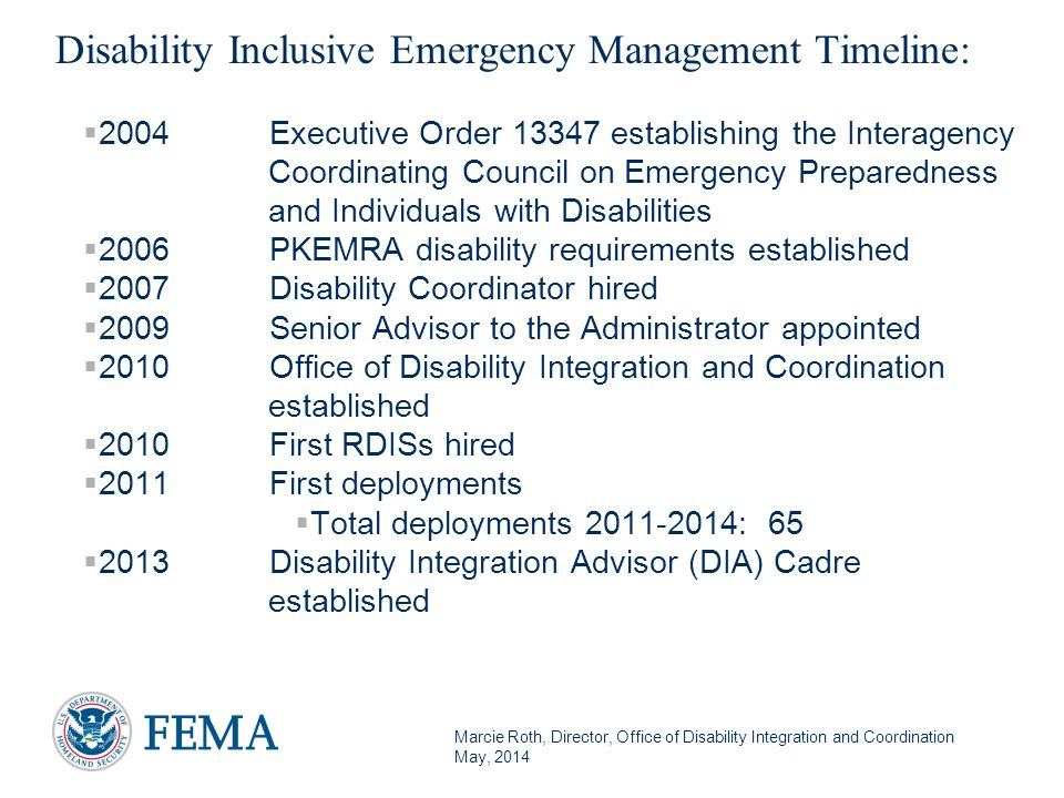 Marcie Roth, Director, Office of Disability Integration and Coordination May, 2014 Disability Inclusive Emergency Management Timeline:  2004Executive Order 13347 establishing the Interagency Coordinating Council on Emergency Preparedness and Individuals with Disabilities  2006PKEMRA disability requirements established  2007Disability Coordinator hired  2009Senior Advisor to the Administrator appointed  2010Office of Disability Integration and Coordination established  2010First RDISs hired  2011First deployments  Total deployments 2011-2014: 65  2013Disability Integration Advisor (DIA) Cadre established 5