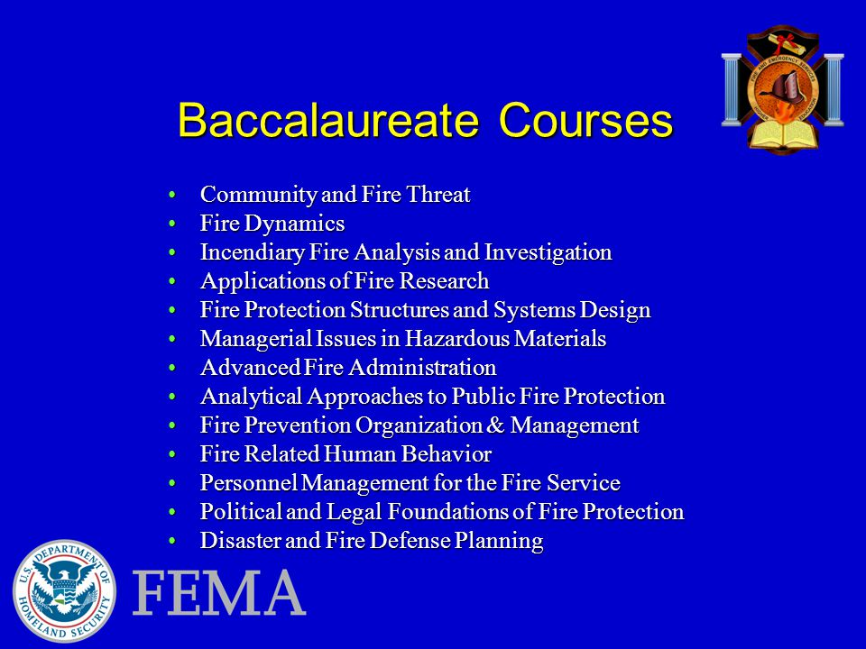 Baccalaureate Courses Community and Fire ThreatCommunity and Fire Threat Fire DynamicsFire Dynamics Incendiary Fire Analysis and InvestigationIncendiary Fire Analysis and Investigation Applications of Fire ResearchApplications of Fire Research Fire Protection Structures and Systems DesignFire Protection Structures and Systems Design Managerial Issues in Hazardous MaterialsManagerial Issues in Hazardous Materials Advanced Fire AdministrationAdvanced Fire Administration Analytical Approaches to Public Fire ProtectionAnalytical Approaches to Public Fire Protection Fire Prevention Organization & ManagementFire Prevention Organization & Management Fire Related Human BehaviorFire Related Human Behavior Personnel Management for the Fire ServicePersonnel Management for the Fire Service Political and Legal Foundations of Fire ProtectionPolitical and Legal Foundations of Fire Protection Disaster and Fire Defense PlanningDisaster and Fire Defense Planning