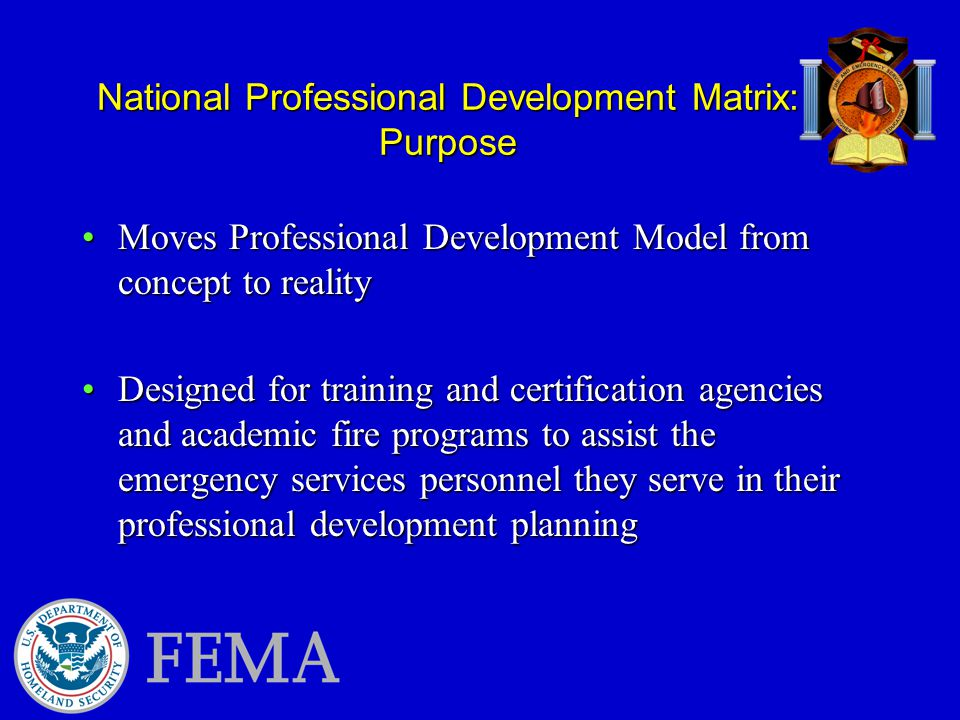 Moves Professional Development Model from concept to realityMoves Professional Development Model from concept to reality Designed for training and certification agencies and academic fire programs to assist the emergency services personnel they serve in their professional development planningDesigned for training and certification agencies and academic fire programs to assist the emergency services personnel they serve in their professional development planning National Professional Development Matrix: Purpose