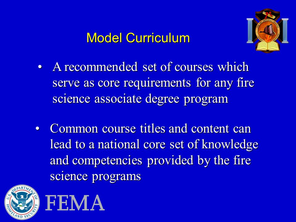 Model Curriculum A recommended set of courses which serve as core requirements for any fire science associate degree programA recommended set of courses which serve as core requirements for any fire science associate degree program Common course titles and content can lead to a national core set of knowledge and competencies provided by the fire science programsCommon course titles and content can lead to a national core set of knowledge and competencies provided by the fire science programs