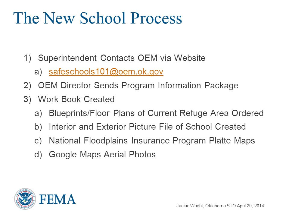 Jackie Wright, Oklahoma STO April 29, 2014 1)Superintendent Contacts OEM via Website a)safeschools101@oem.ok.govsafeschools101@oem.ok.gov 2)OEM Director Sends Program Information Package 3)Work Book Created a)Blueprints/Floor Plans of Current Refuge Area Ordered b)Interior and Exterior Picture File of School Created c)National Floodplains Insurance Program Platte Maps d)Google Maps Aerial Photos The New School Process