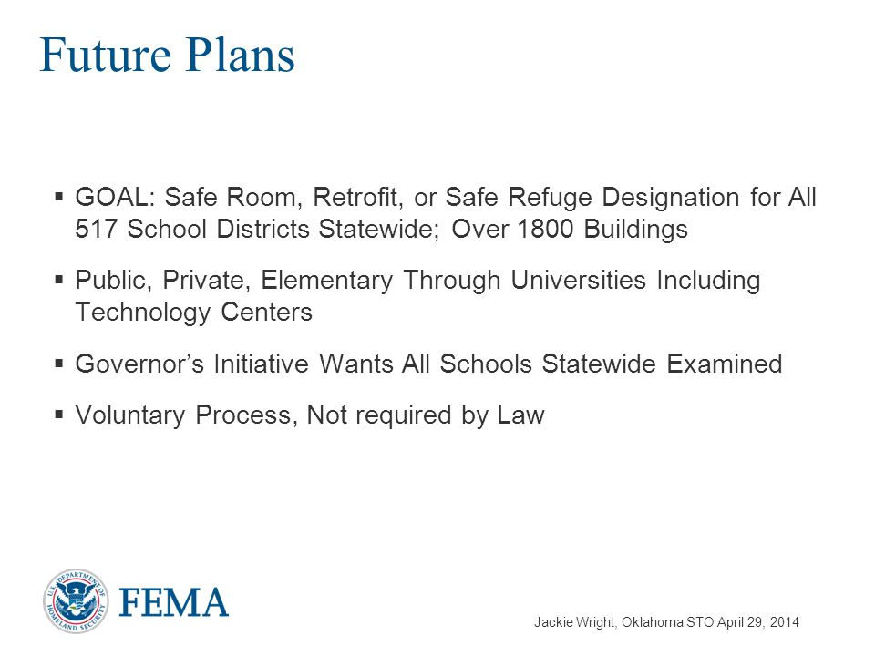 Jackie Wright, Oklahoma STO April 29, 2014  GOAL: Safe Room, Retrofit, or Safe Refuge Designation for All 517 School Districts Statewide; Over 1800 Buildings  Public, Private, Elementary Through Universities Including Technology Centers  Governor's Initiative Wants All Schools Statewide Examined  Voluntary Process, Not required by Law Future Plans
