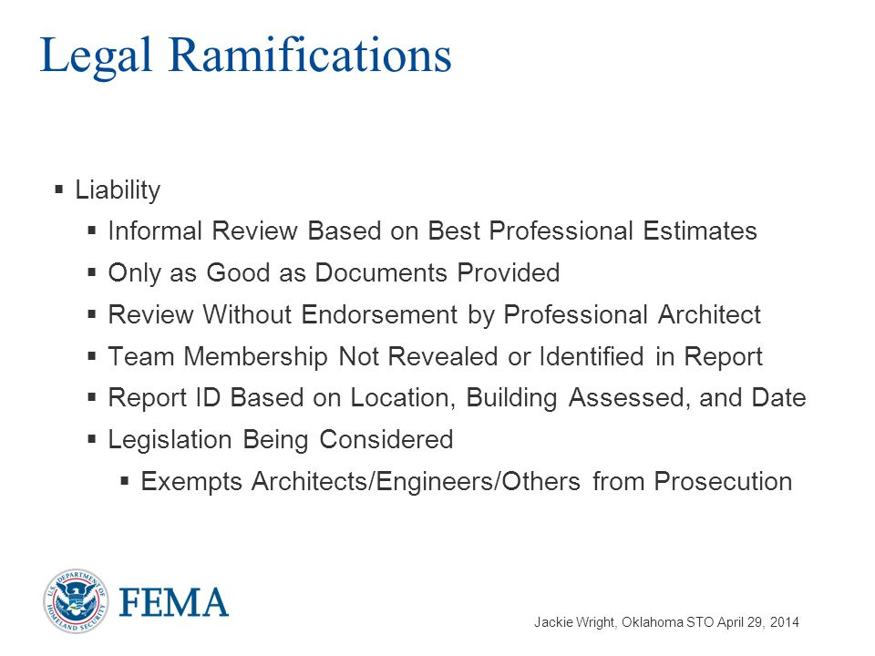 Jackie Wright, Oklahoma STO April 29, 2014  Liability  Informal Review Based on Best Professional Estimates  Only as Good as Documents Provided  Review Without Endorsement by Professional Architect  Team Membership Not Revealed or Identified in Report  Report ID Based on Location, Building Assessed, and Date  Legislation Being Considered  Exempts Architects/Engineers/Others from Prosecution Legal Ramifications