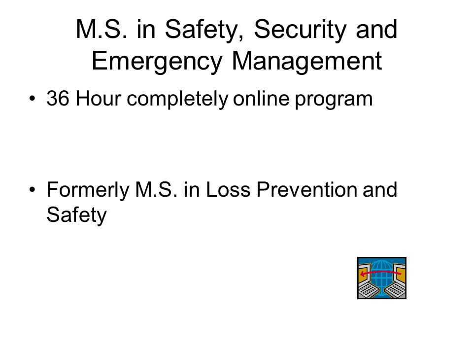 M.S. in Safety, Security and Emergency Management 36 Hour completely online program Formerly M.S.