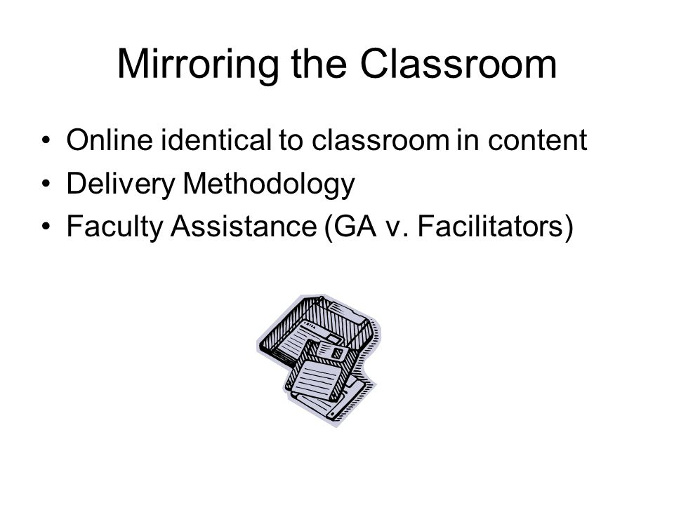 Mirroring the Classroom Online identical to classroom in content Delivery Methodology Faculty Assistance (GA v.