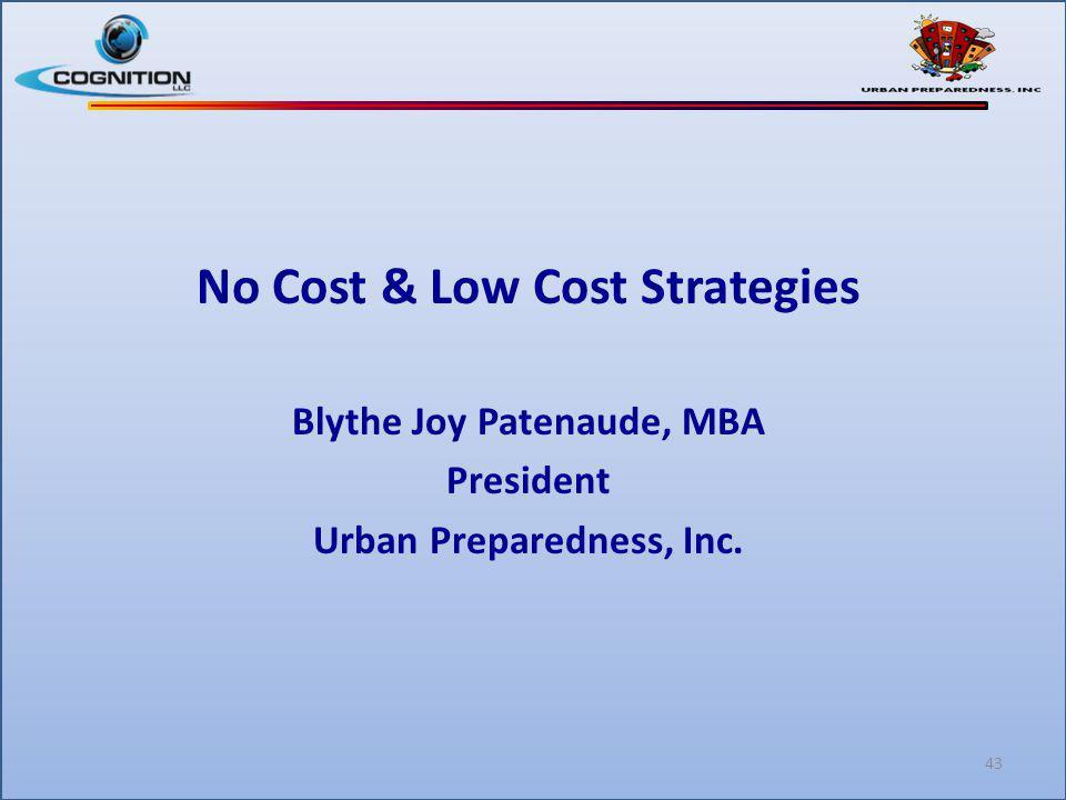 No Cost & Low Cost Strategies Blythe Joy Patenaude, MBA President Urban Preparedness, Inc. 43