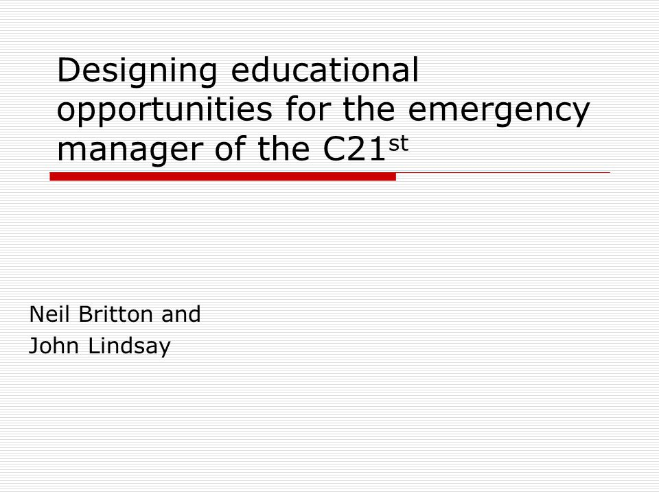 Designing educational opportunities for the emergency manager of the C21 st Neil Britton and John Lindsay