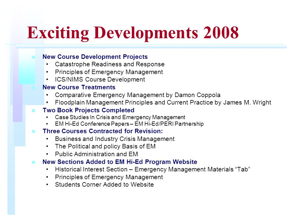 Exciting Developments 2008 n n New Course Development Projects Catastrophe Readiness and Response Principles of Emergency Management ICS/NIMS Course Development n n New Course Treatments Comparative Emergency Management by Damon Coppola Floodplain Management Principles and Current Practice by James M.