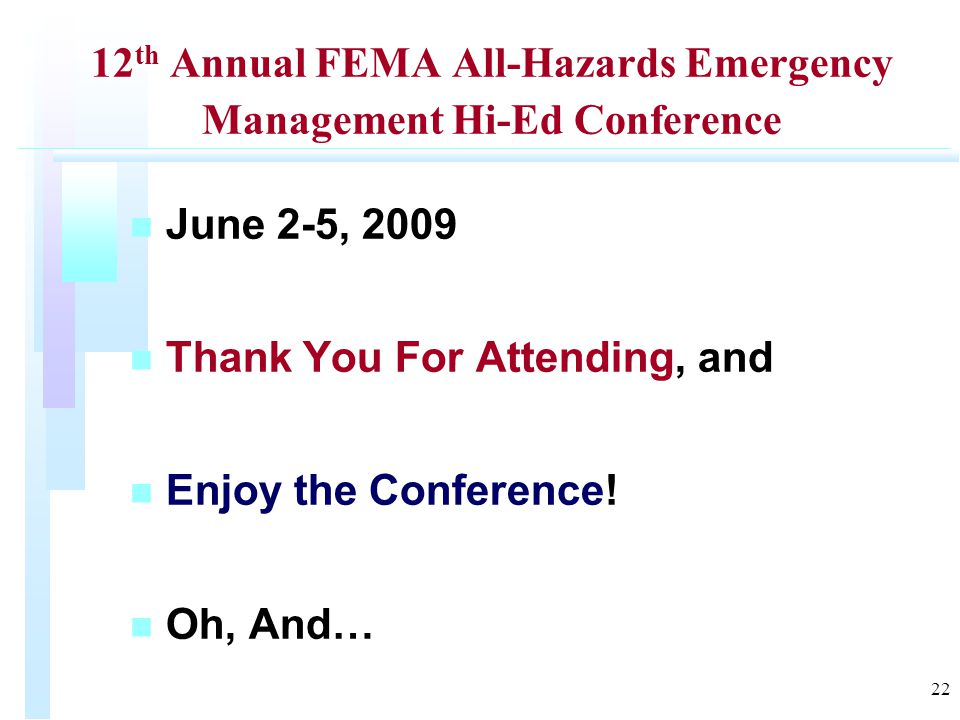12 th Annual FEMA All-Hazards Emergency Management Hi-Ed Conference n n June 2-5, 2009 n n Thank You For Attending, and n n Enjoy the Conference.