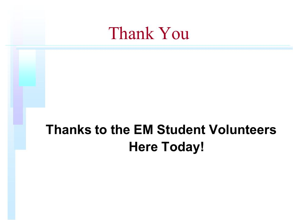 Thank You Thanks to the EM Student Volunteers Here Today!