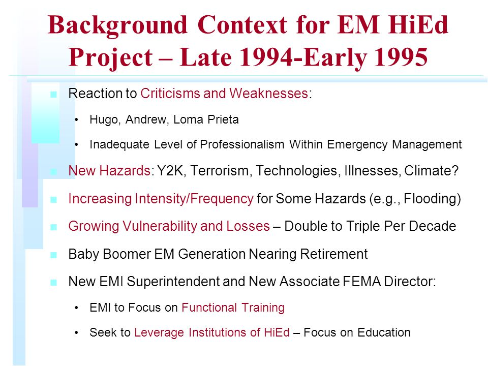 Background Context for EM HiEd Project – Late 1994-Early 1995 n n Reaction to Criticisms and Weaknesses: Hugo, Andrew, Loma Prieta Inadequate Level of Professionalism Within Emergency Management n n New Hazards: Y2K, Terrorism, Technologies, Illnesses, Climate.