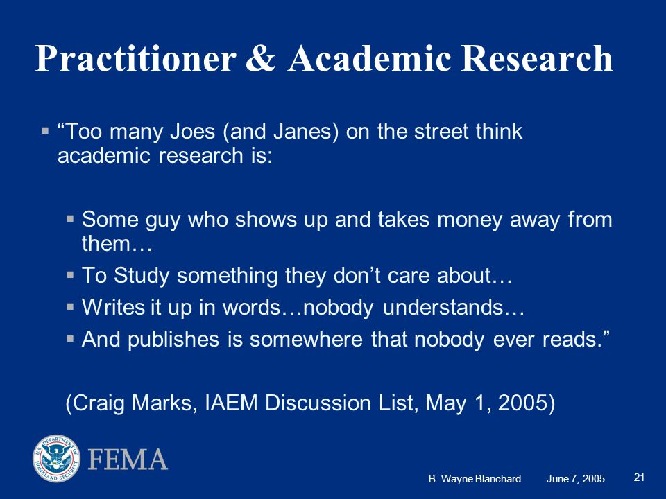 """B. Wayne Blanchard June 7, 2005 21 Practitioner & Academic Research  """"Too many Joes (and Janes) on the street think academic research is:  Some guy"""