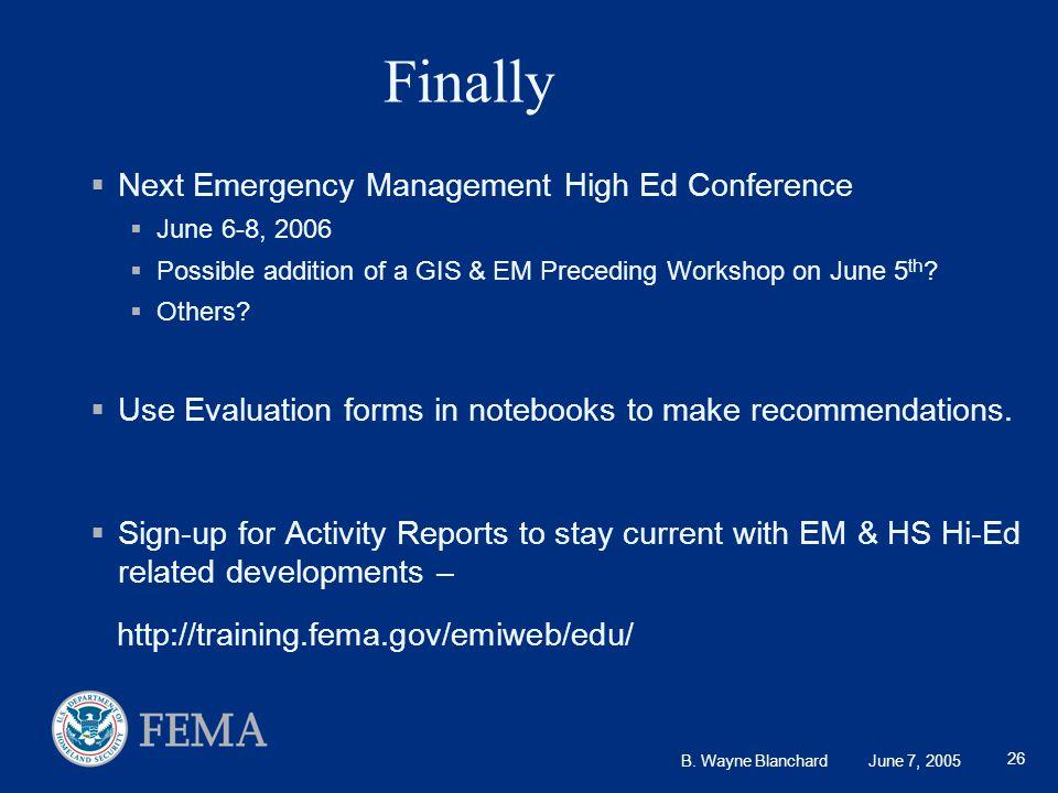B. Wayne Blanchard June 7, 2005 26 Finally  Next Emergency Management High Ed Conference  June 6-8, 2006  Possible addition of a GIS & EM Preceding