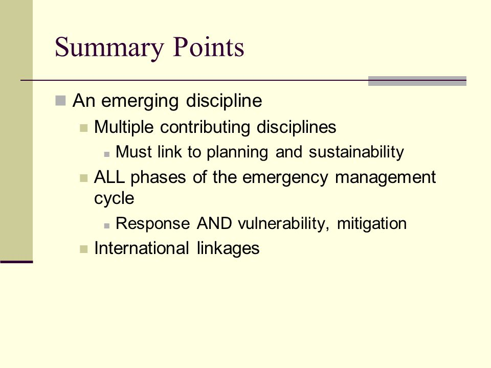 Summary Points An emerging discipline Multiple contributing disciplines Must link to planning and sustainability ALL phases of the emergency management cycle Response AND vulnerability, mitigation International linkages