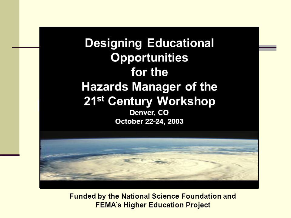Designing Educational Opportunities for the Hazards Manager of the 21 st Century Workshop Denver, CO October 22-24, 2003 Funded by the National Science Foundation and FEMA's Higher Education Project