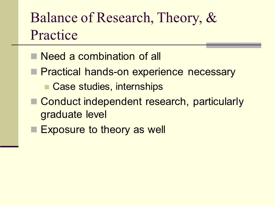Balance of Research, Theory, & Practice Need a combination of all Practical hands-on experience necessary Case studies, internships Conduct independent research, particularly graduate level Exposure to theory as well