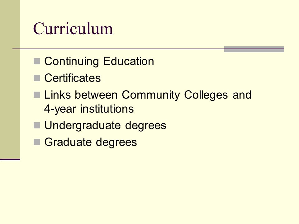 Curriculum Continuing Education Certificates Links between Community Colleges and 4-year institutions Undergraduate degrees Graduate degrees
