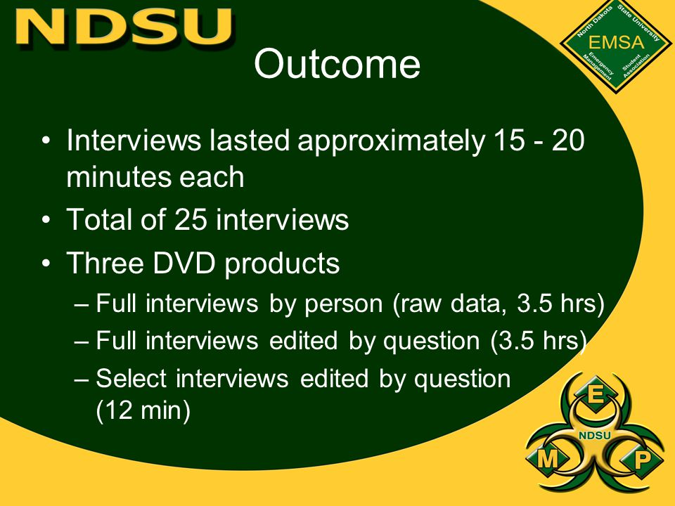 Outcome Interviews lasted approximately 15 - 20 minutes each Total of 25 interviews Three DVD products –Full interviews by person (raw data, 3.5 hrs) –Full interviews edited by question (3.5 hrs) –Select interviews edited by question (12 min)