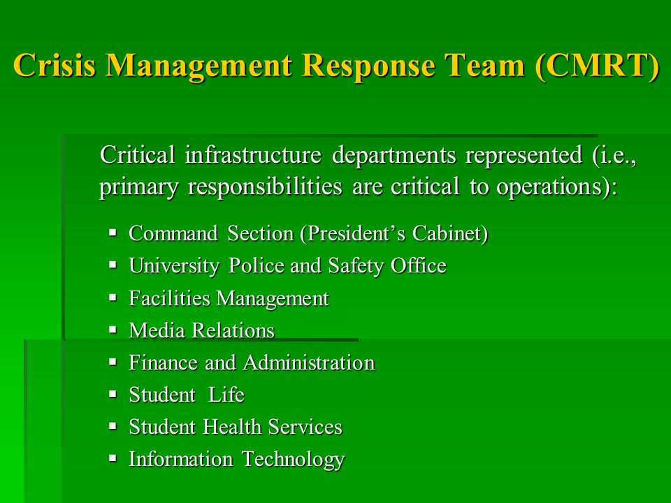 Crisis Management Response Team (CMRT) Critical infrastructure departments represented (i.e., primary responsibilities are critical to operations): Critical infrastructure departments represented (i.e., primary responsibilities are critical to operations):  Command Section (President's Cabinet)  University Police and Safety Office  Facilities Management  Media Relations  Finance and Administration  Student Life  Student Health Services  Information Technology