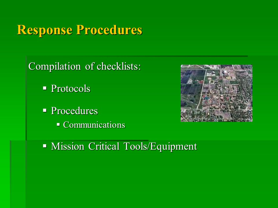 Response Procedures Compilation of checklists:  Protocols  Procedures  Communications  Mission Critical Tools/Equipment