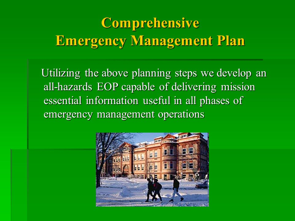 Comprehensive Emergency Management Plan Utilizing the above planning steps we develop an all-hazards EOP capable of delivering mission essential information useful in all phases of emergency management operations Utilizing the above planning steps we develop an all-hazards EOP capable of delivering mission essential information useful in all phases of emergency management operations