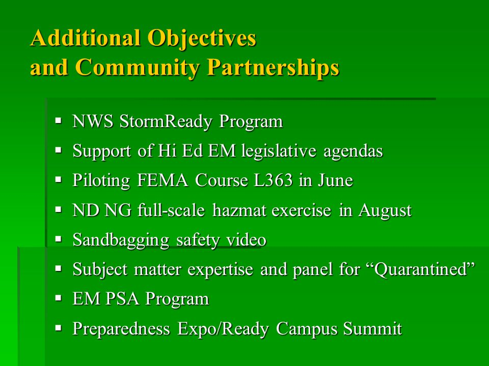 Additional Objectives and Community Partnerships  NWS StormReady Program  Support of Hi Ed EM legislative agendas  Piloting FEMA Course L363 in June  ND NG full-scale hazmat exercise in August  Sandbagging safety video  Subject matter expertise and panel for Quarantined  EM PSA Program  Preparedness Expo/Ready Campus Summit