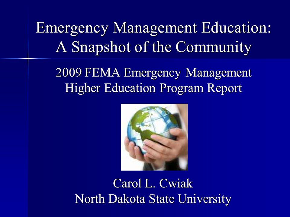 Emergency Management Education: A Snapshot of the Community 2009 FEMA Emergency Management Higher Education Program Report Carol L. Cwiak North Dakota