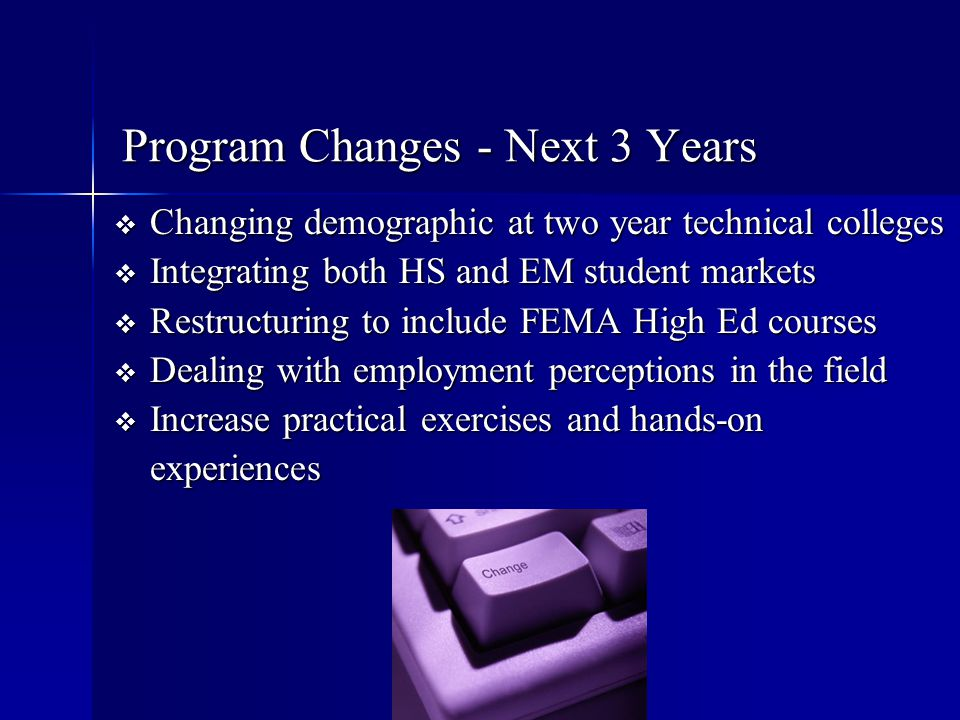 Program Changes - Next 3 Years  Changing demographic at two year technical colleges  Integrating both HS and EM student markets  Restructuring to i