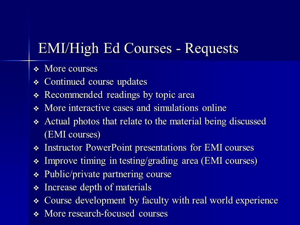 EMI/High Ed Courses - Requests  More courses  Continued course updates  Recommended readings by topic area  More interactive cases and simulations
