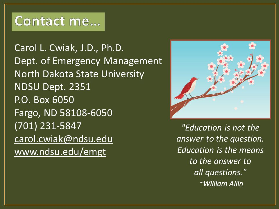 Carol L. Cwiak, J.D., Ph.D. Dept. of Emergency Management North Dakota State University NDSU Dept. 2351 P.O. Box 6050 Fargo, ND 58108-6050 (701) 231-5