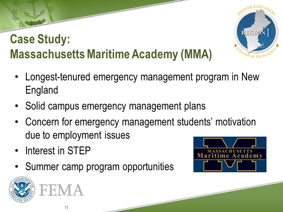 Case Study: Massachusetts Maritime Academy (MMA) Longest-tenured emergency management program in New England Solid campus emergency management plans Concern for emergency management students' motivation due to employment issues Interest in STEP Summer camp program opportunities 11