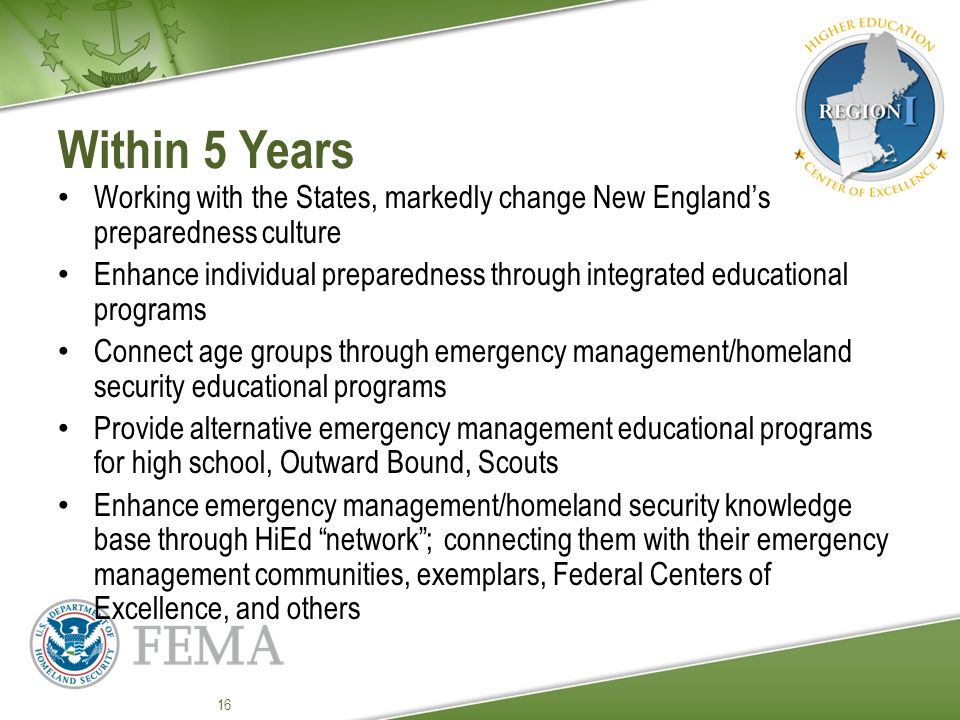Within 5 Years Working with the States, markedly change New England's preparedness culture Enhance individual preparedness through integrated educational programs Connect age groups through emergency management/homeland security educational programs Provide alternative emergency management educational programs for high school, Outward Bound, Scouts Enhance emergency management/homeland security knowledge base through HiEd network ; connecting them with their emergency management communities, exemplars, Federal Centers of Excellence, and others 16