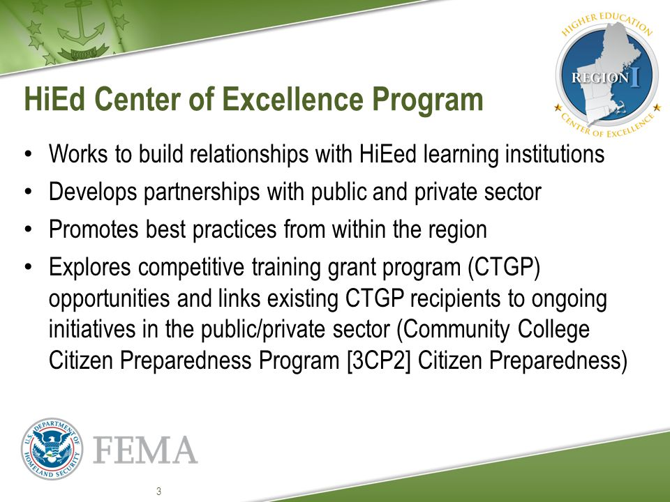 HiEd Center of Excellence Program Works to build relationships with HiEed learning institutions Develops partnerships with public and private sector Promotes best practices from within the region Explores competitive training grant program (CTGP) opportunities and links existing CTGP recipients to ongoing initiatives in the public/private sector (Community College Citizen Preparedness Program [3CP2] Citizen Preparedness) 3