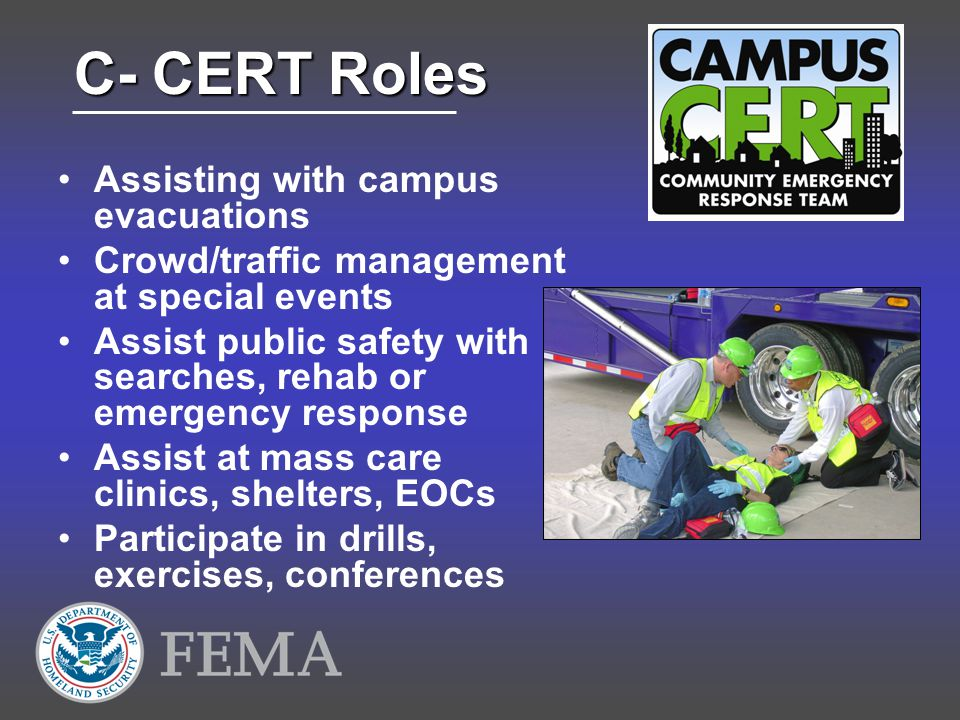 C- CERT Roles Assisting with campus evacuations Crowd/traffic management at special events Assist public safety with searches, rehab or emergency response Assist at mass care clinics, shelters, EOCs Participate in drills, exercises, conferences