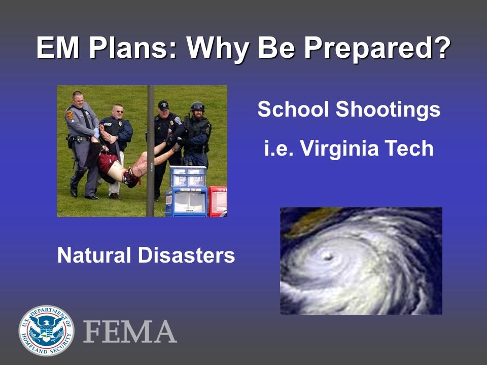 EM Plans: Why Be Prepared School Shootings i.e. Virginia Tech Natural Disasters