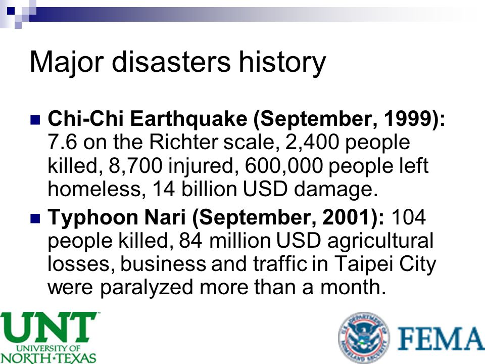 Major disasters history Chi-Chi Earthquake (September, 1999): 7.6 on the Richter scale, 2,400 people killed, 8,700 injured, 600,000 people left homeless, 14 billion USD damage.
