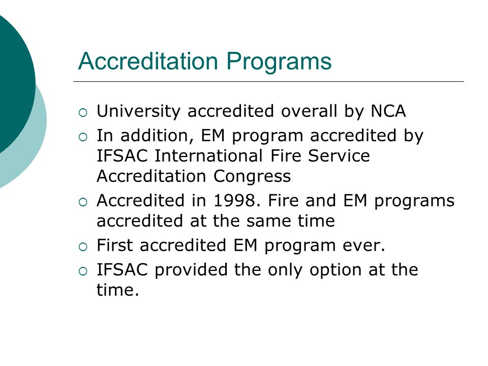 Accreditation Programs  University accredited overall by NCA  In addition, EM program accredited by IFSAC International Fire Service Accreditation C