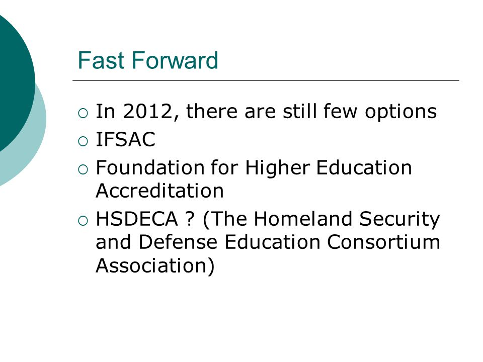 Fast Forward  In 2012, there are still few options  IFSAC  Foundation for Higher Education Accreditation  HSDECA ? (The Homeland Security and Defe