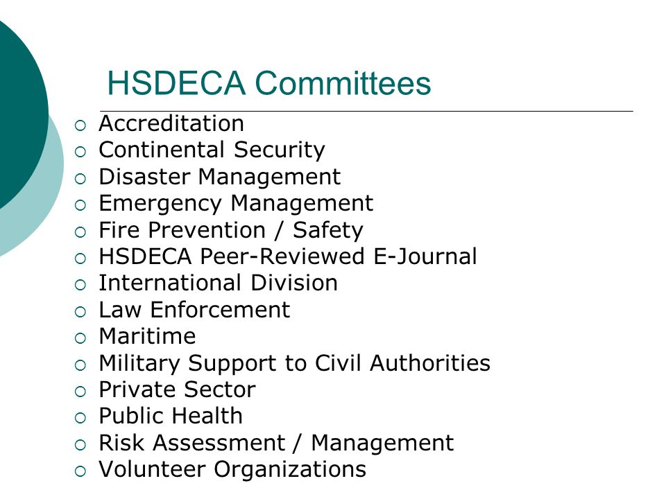 HSDECA Committees  Accreditation  Continental Security  Disaster Management  Emergency Management  Fire Prevention / Safety  HSDECA Peer-Reviewed E-Journal  International Division  Law Enforcement  Maritime  Military Support to Civil Authorities  Private Sector  Public Health  Risk Assessment / Management  Volunteer Organizations