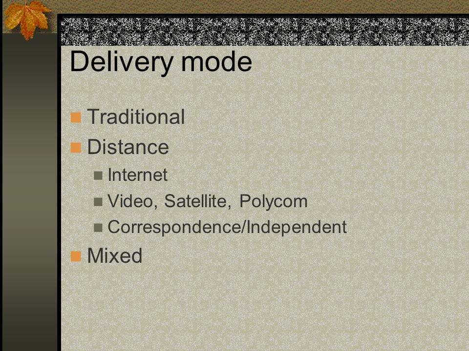 Delivery mode Traditional Distance Internet Video, Satellite, Polycom Correspondence/Independent Mixed
