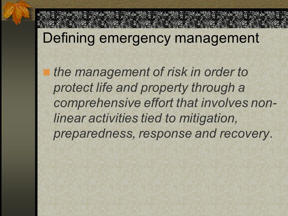 Defining emergency management the management of risk in order to protect life and property through a comprehensive effort that involves non- linear activities tied to mitigation, preparedness, response and recovery.