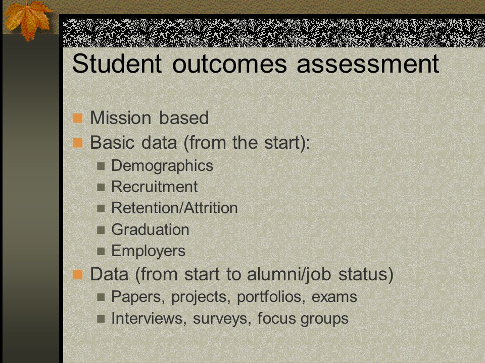 Student outcomes assessment Mission based Basic data (from the start): Demographics Recruitment Retention/Attrition Graduation Employers Data (from start to alumni/job status) Papers, projects, portfolios, exams Interviews, surveys, focus groups